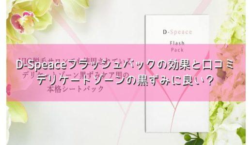 D-Speaceフラッシュパックの効果と口コミ|デリケートゾーンの黒ずみに良い?